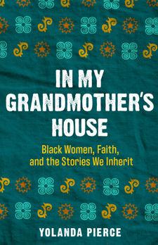 In My Grandmother's House - Black Women, Faith, and the Stoires We Inherit - Yolanda Pierce